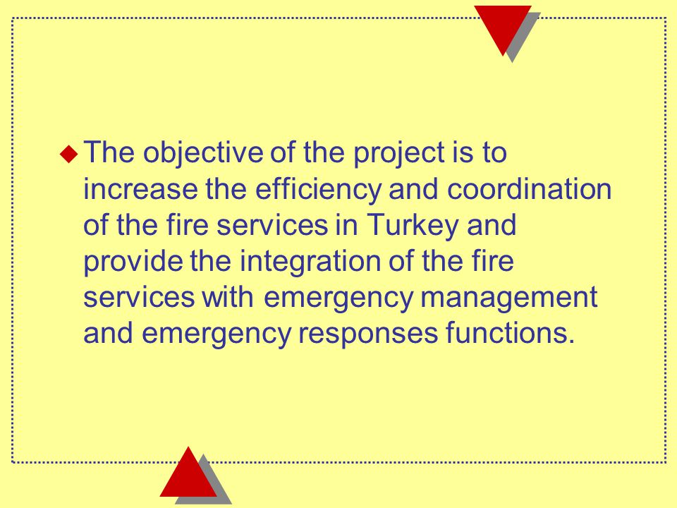 u The objective of the project is to increase the efficiency and coordination of the fire services in Turkey and provide the integration of the fire services with emergency management and emergency responses functions.