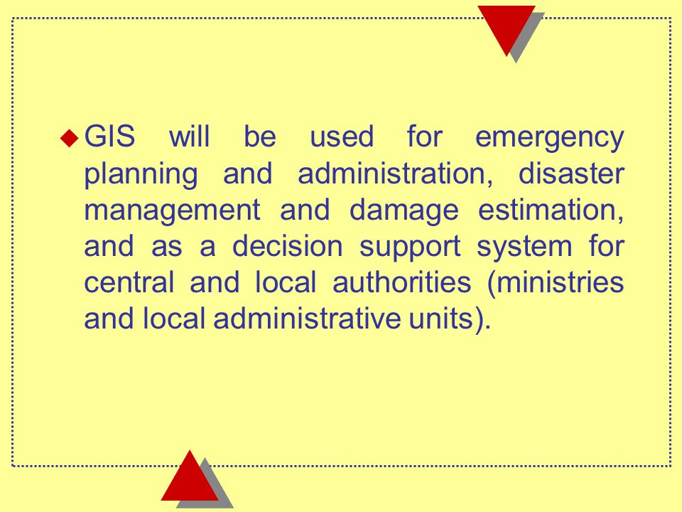 u GIS will be used for emergency planning and administration, disaster management and damage estimation, and as a decision support system for central and local authorities (ministries and local administrative units).
