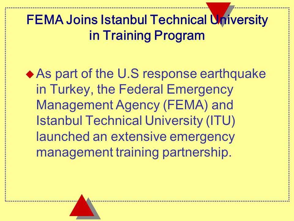 FEMA Joins Istanbul Technical University in Training Program u As part of the U.S response earthquake in Turkey, the Federal Emergency Management Agency (FEMA) and Istanbul Technical University (ITU) launched an extensive emergency management training partnership.