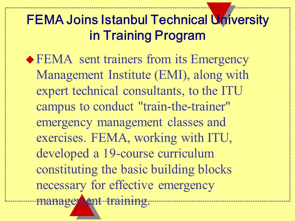 FEMA Joins Istanbul Technical University in Training Program u FEMA sent trainers from its Emergency Management Institute (EMI), along with expert technical consultants, to the ITU campus to conduct train-the-trainer emergency management classes and exercises.