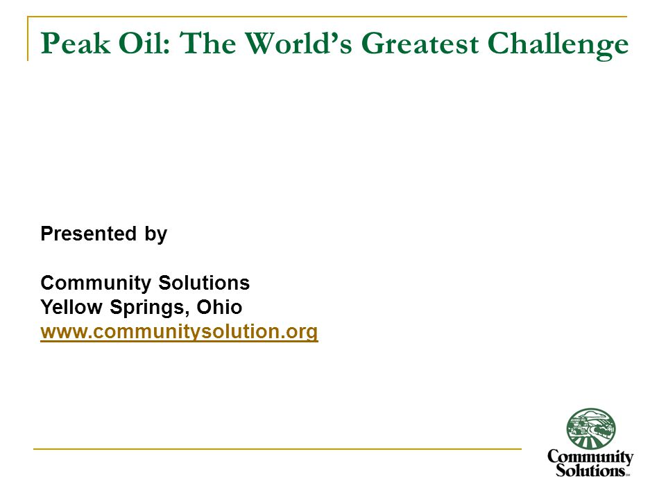 Peak Oil: The World's Greatest Challenge Presented by Community Solutions Yellow Springs, Ohio www.communitysolution.org
