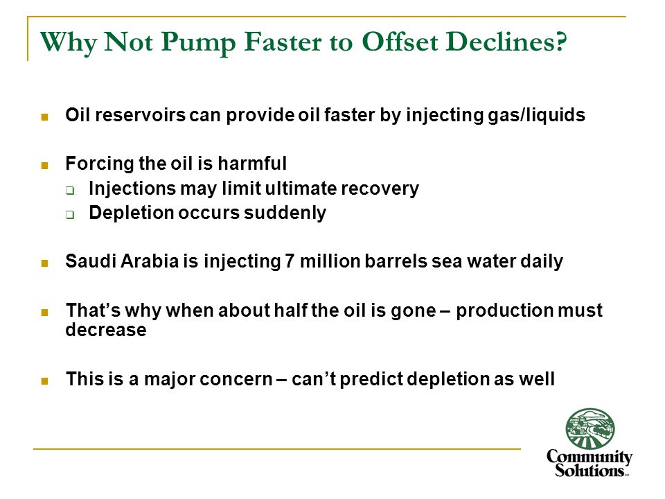 Why Not Pump Faster to Offset Declines? Oil reservoirs can provide oil faster by injecting gas/liquids Forcing the oil is harmful  Injections may lim