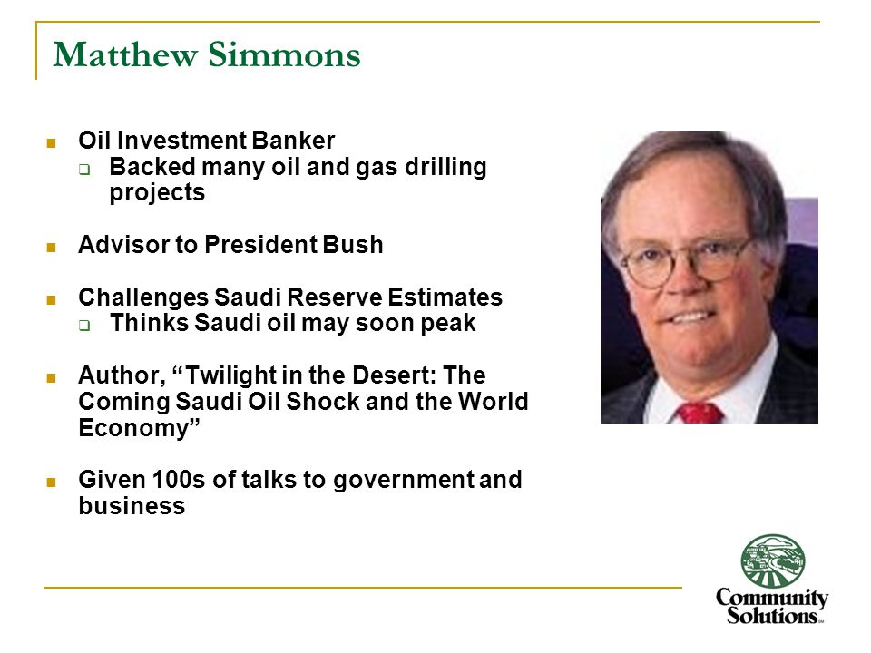 Matthew Simmons Oil Investment Banker  Backed many oil and gas drilling projects Advisor to President Bush Challenges Saudi Reserve Estimates  Think