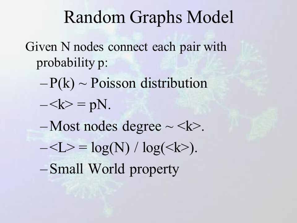 Erdös-Renyi model (1960) Poisson distribution Many properties in these graphs appear quite suddenly, at a threshold value of p = P ER (N) -If P ER ~ c / N with c < 1, then almost all vertices belong to isolated trees.