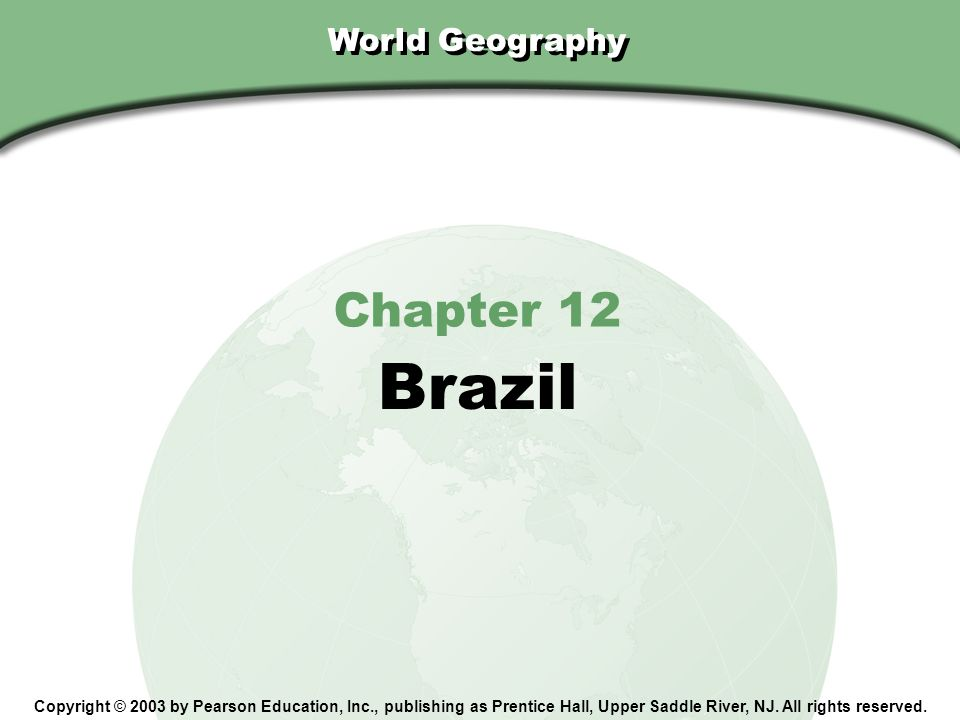 Chapter 12, Section World Geography Chapter 12 Brazil Copyright © 2003 by Pearson Education, Inc., publishing as Prentice Hall, Upper Saddle River, NJ