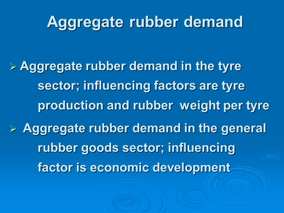 Aggregate rubber demand  Aggregate rubber demand in the tyre sector; influencing factors are tyre production and rubber weight per tyre  Aggregate rubber demand in the general rubber goods sector; influencing factor is economic development