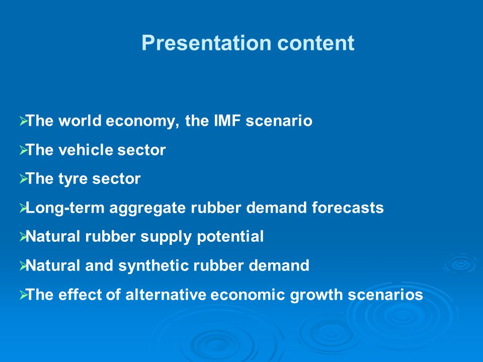 Presentation content   The world economy, the IMF scenario   The vehicle sector   The tyre sector   Long-term aggregate rubber demand forecasts   Natural rubber supply potential   Natural and synthetic rubber demand   The effect of alternative economic growth scenarios