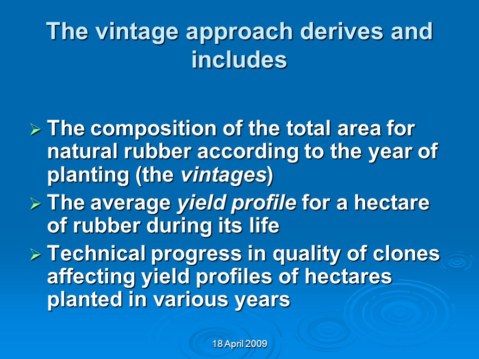 The vintage approach derives and includes  The composition of the total area for natural rubber according to the year of planting (the vintages)  The average yield profile for a hectare of rubber during its life  Technical progress in quality of clones affecting yield profiles of hectares planted in various years 18 April 2009