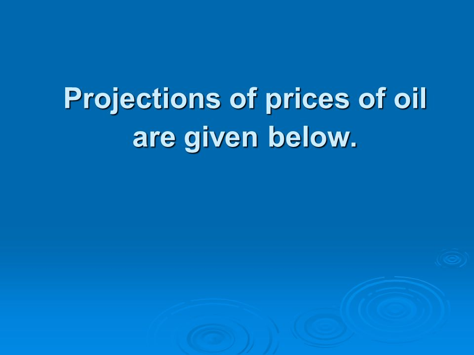 Projections of prices of oil are given below.