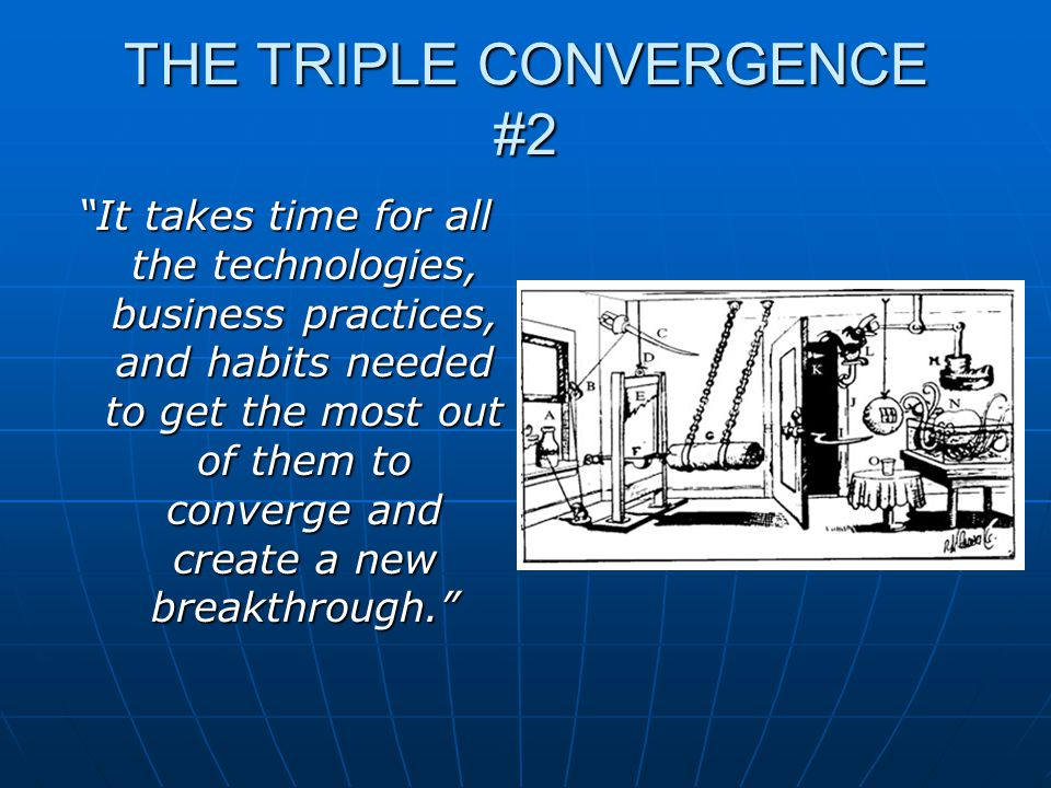THE TRIPLE CONVERGENCE #2 It takes time for all the technologies, business practices, and habits needed to get the most out of them to converge and create a new breakthrough.
