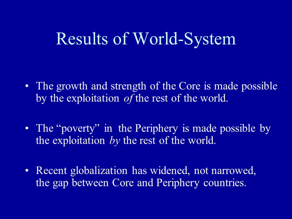 "Results of World-System The growth and strength of the Core is made possible by the exploitation of the rest of the world. The ""poverty"" in the Periph"