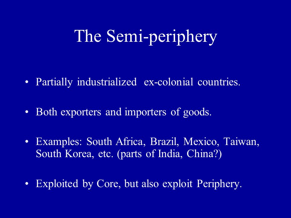 The Semi-periphery Partially industrialized ex-colonial countries. Both exporters and importers of goods. Examples: South Africa, Brazil, Mexico, Taiw