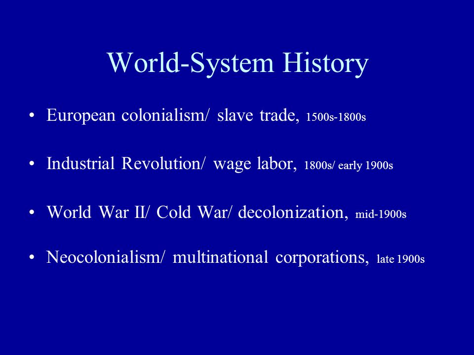 World-System History European colonialism/ slave trade, 1500s-1800s Industrial Revolution/ wage labor, 1800s/ early 1900s World War II/ Cold War/ deco