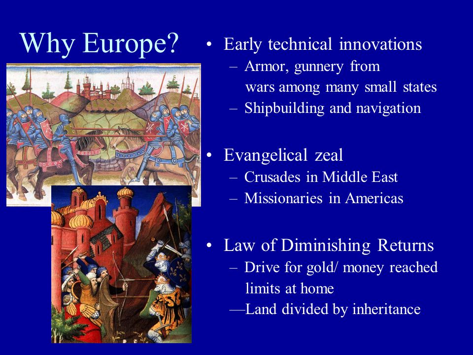 Why Europe? Early technical innovations –Armor, gunnery from wars among many small states –Shipbuilding and navigation Evangelical zeal –Crusades in M
