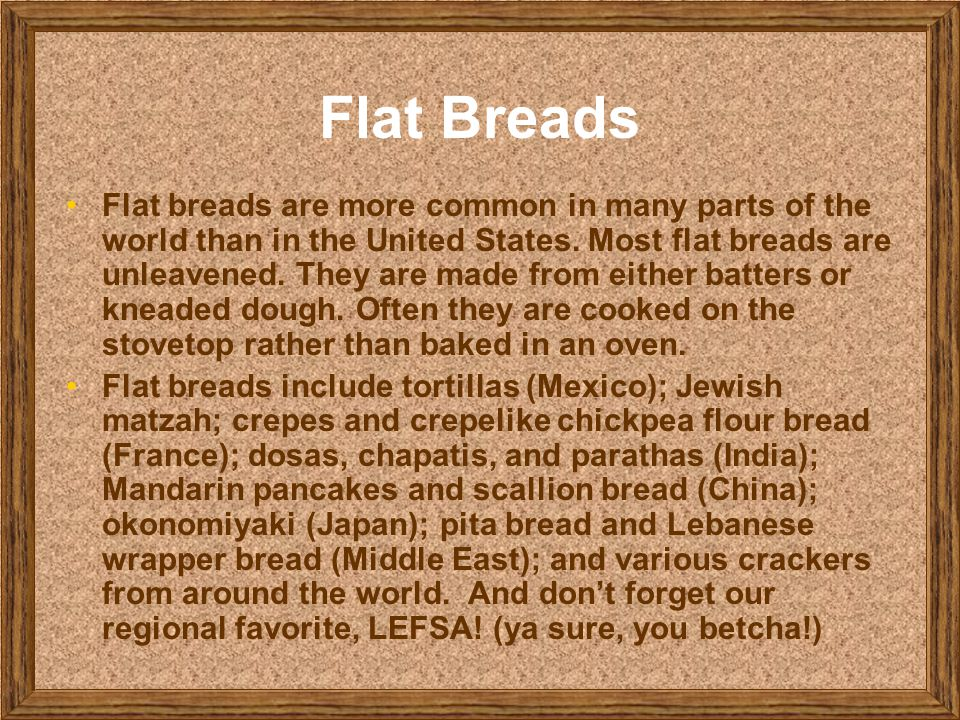 Flat Breads Flat breads are more common in many parts of the world than in the United States. Most flat breads are unleavened. They are made from eith