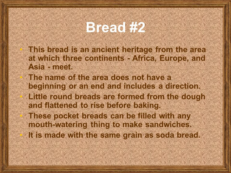 Bread #2 This bread is an ancient heritage from the area at which three continents - Africa, Europe, and Asia - meet. The name of the area does not ha