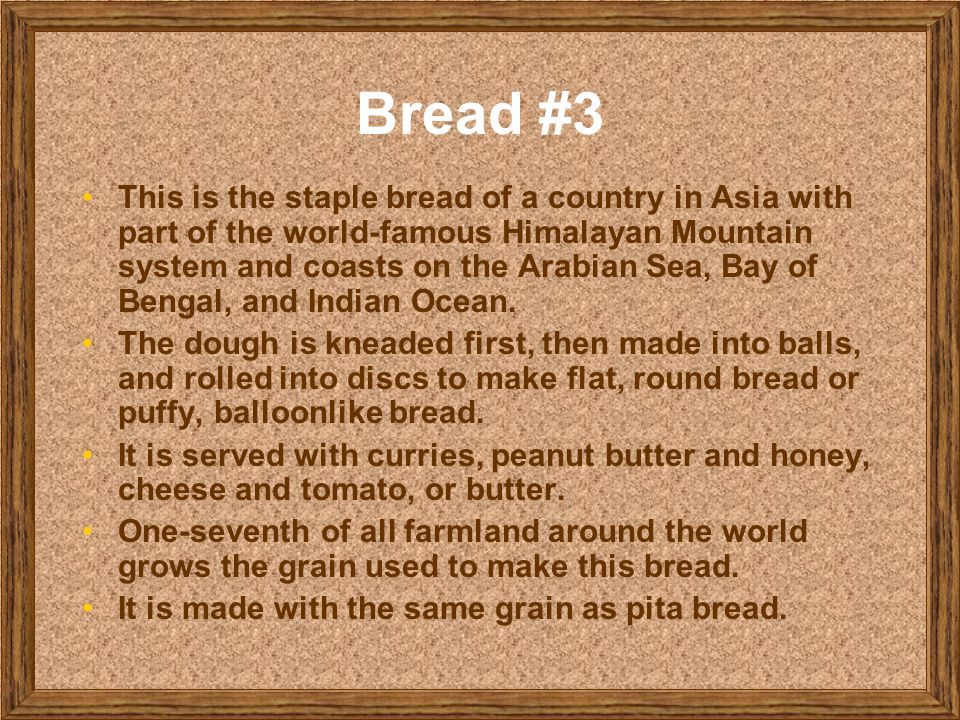 Bread #3 This is the staple bread of a country in Asia with part of the world-famous Himalayan Mountain system and coasts on the Arabian Sea, Bay of B