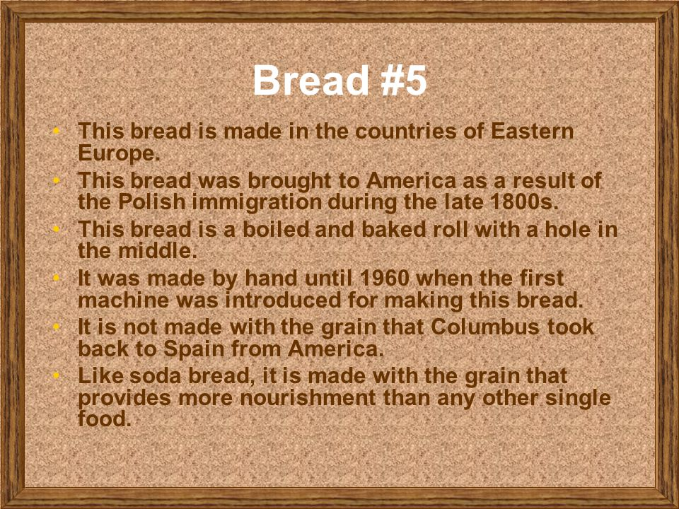 Bread #5 This bread is made in the countries of Eastern Europe. This bread was brought to America as a result of the Polish immigration during the lat