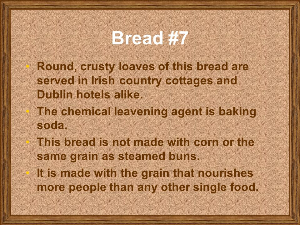 Bread #7 Round, crusty loaves of this bread are served in Irish country cottages and Dublin hotels alike. The chemical leavening agent is baking soda.