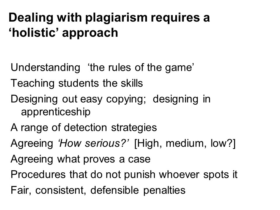 Dealing with plagiarism requires a 'holistic' approach Understanding 'the rules of the game' Teaching students the skills Designing out easy copying;
