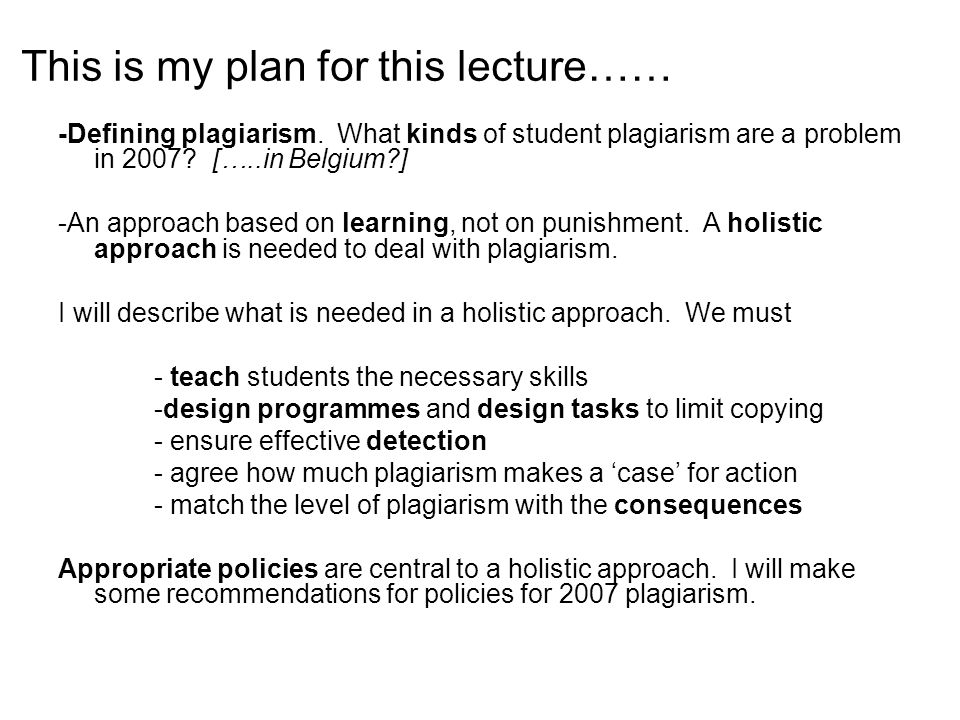 Defining plagiarism [translation] 'Plagiarism is any identical or lightly altered use of someone else's work (ideas, texts, structures, images, plans etc) without adequate reference to the source' KU Leuven, 2007
