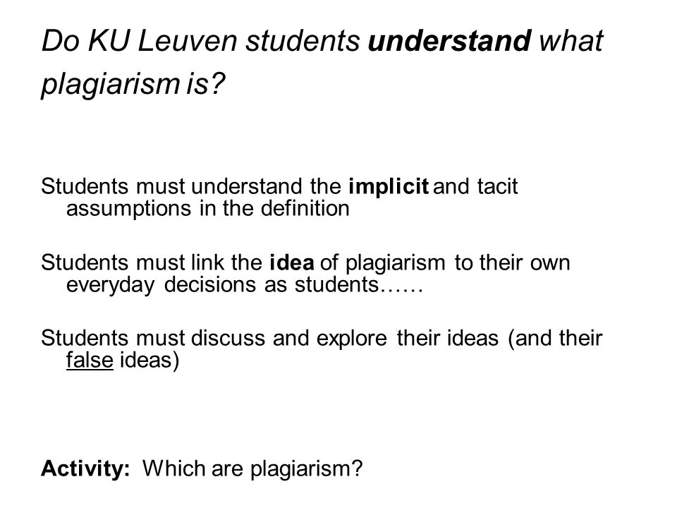 Do KU Leuven students understand what plagiarism is? Students must understand the implicit and tacit assumptions in the definition Students must link