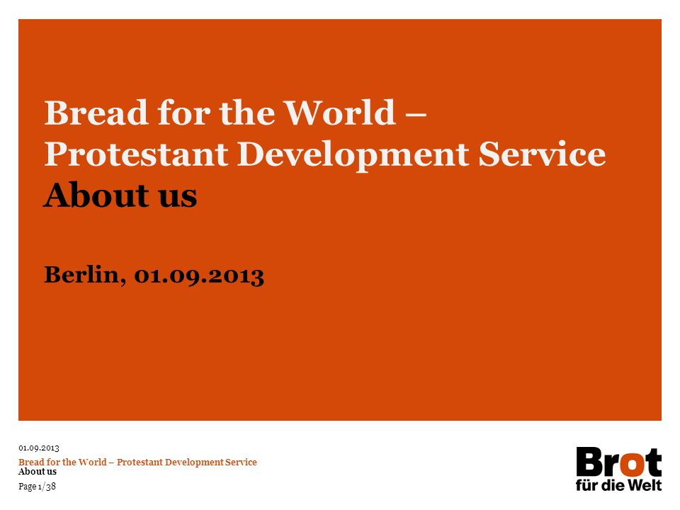 01.09.2013 Bread for the World – Protestant Development Service About us Page 12/38 Personnel Services National Work Projects and Programmes Expert Assignment Volunteer Work Scholarship Programmes Political Dialogue Public Relations Development Education Support  Development of Funding Policy  Processing of Applications  Project Monitoring Bread for the World – Protestant Development Service Our Work