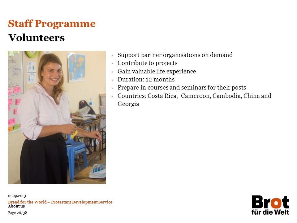 01.09.2013 Bread for the World – Protestant Development Service About us Page 26/38 Volunteers Support partner organisations on demand Contribute to p
