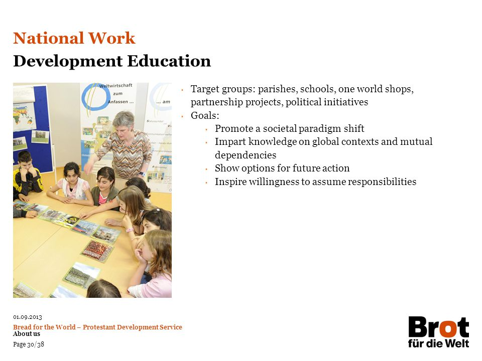 01.09.2013 Bread for the World – Protestant Development Service About us Page 30/38 Development Education Target groups: parishes, schools, one world