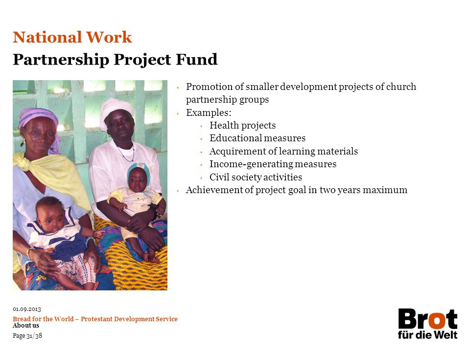 01.09.2013 Bread for the World – Protestant Development Service About us Page 31/38 Partnership Project Fund Promotion of smaller development projects