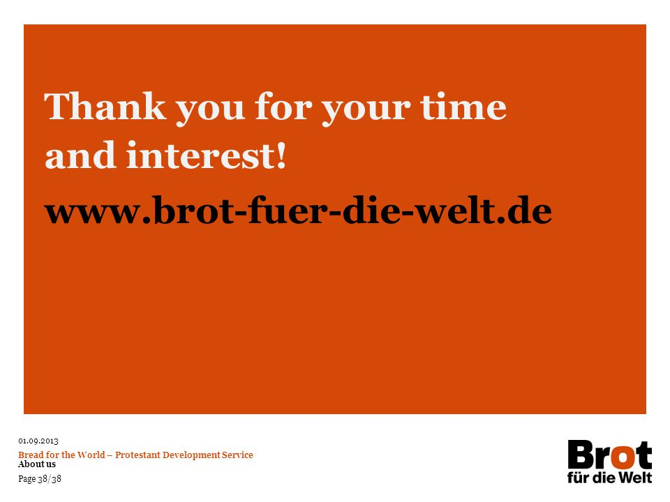01.09.2013 Bread for the World – Protestant Development Service About us Page 38/38 Thank you for your time and interest! www.brot-fuer-die-welt.de