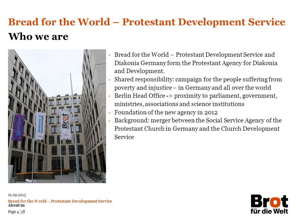 01.09.2013 Bread for the World – Protestant Development Service About us Page 35/38 55th Fundraising Campaign Inauguration of the 55 th Fundraising Campaign: 1 st Advent Sunday 2012 Motto: Land to Live – Reason for Hope Demands: Land must be equally distributed Land must feed people Land must be sustainably used Because land is a gift of God Land to Live – Reason for Hope