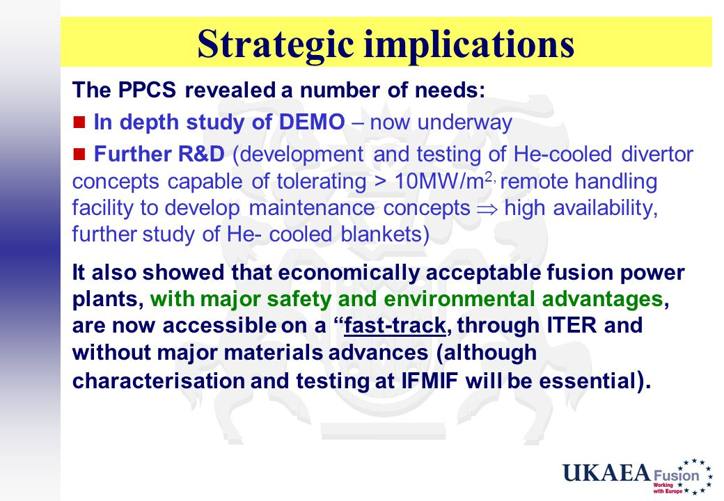 Strategic implications The PPCS revealed a number of needs: In depth study of DEMO – now underway Further R&D (development and testing of He-cooled di