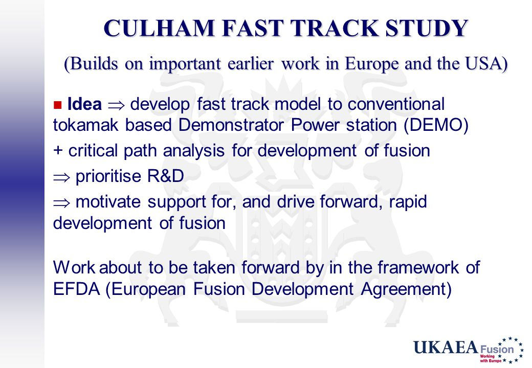 CULHAM FAST TRACK STUDY (Builds on important earlier work in Europe and the USA) Idea  develop fast track model to conventional tokamak based Demonst