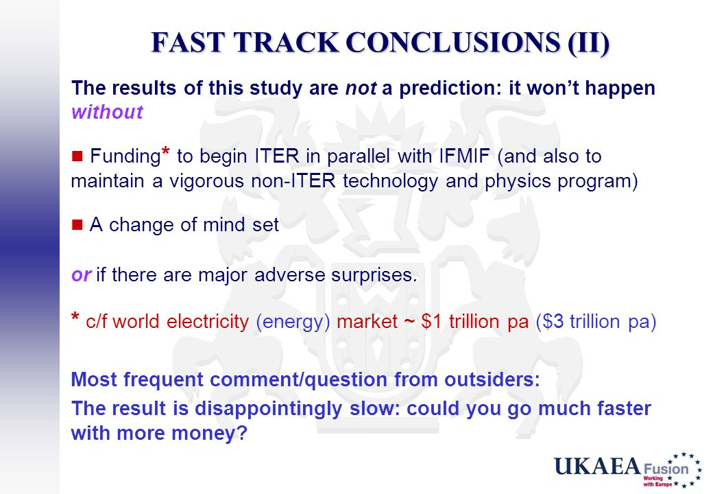 FAST TRACK CONCLUSIONS (II) The results of this study are not a prediction: it won't happen without Funding * to begin ITER in parallel with IFMIF (an