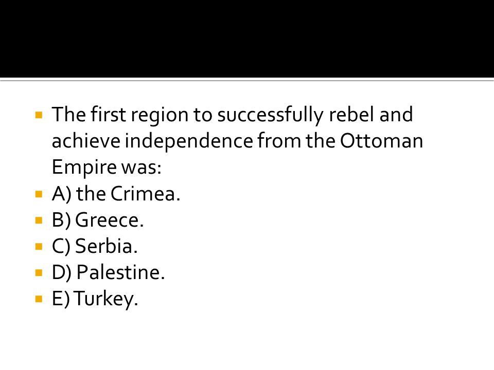  The first region to successfully rebel and achieve independence from the Ottoman Empire was:  A) the Crimea.  B) Greece.  C) Serbia.  D) Palesti