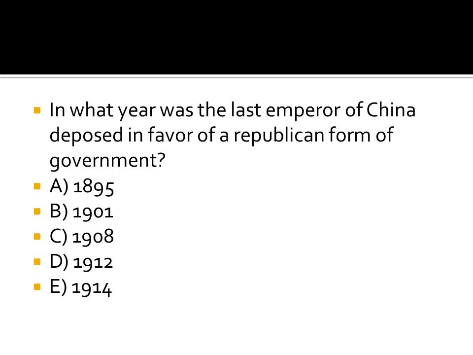  In what year was the last emperor of China deposed in favor of a republican form of government?  A) 1895  B) 1901  C) 1908  D) 1912  E) 1914