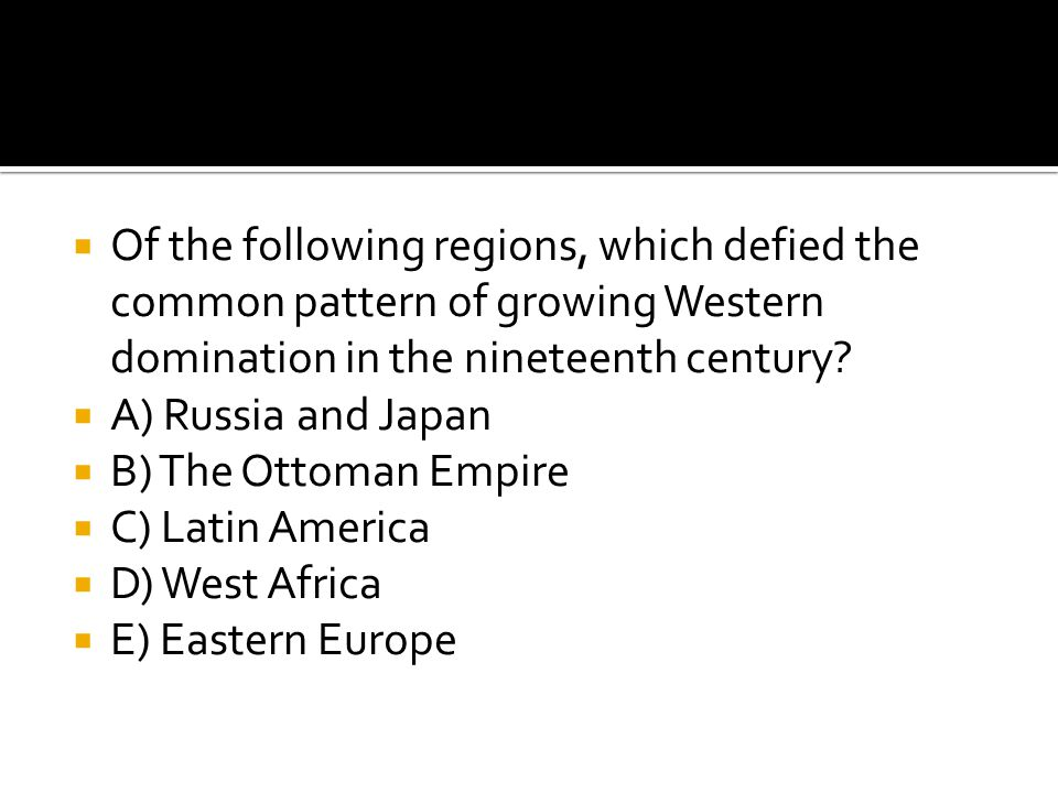  Of the following regions, which defied the common pattern of growing Western domination in the nineteenth century?  A) Russia and Japan  B) The Ot