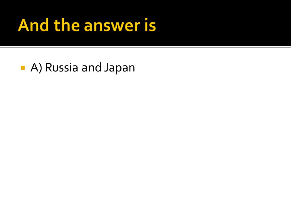  A) Russia and Japan