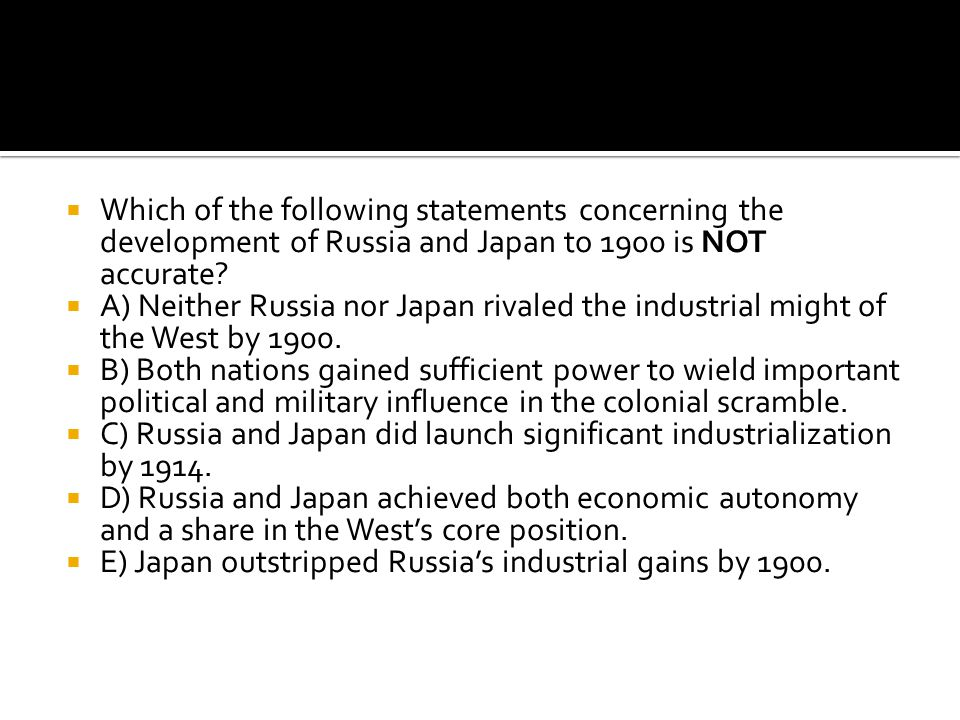  Which of the following statements concerning the development of Russia and Japan to 1900 is NOT accurate?  A) Neither Russia nor Japan rivaled the