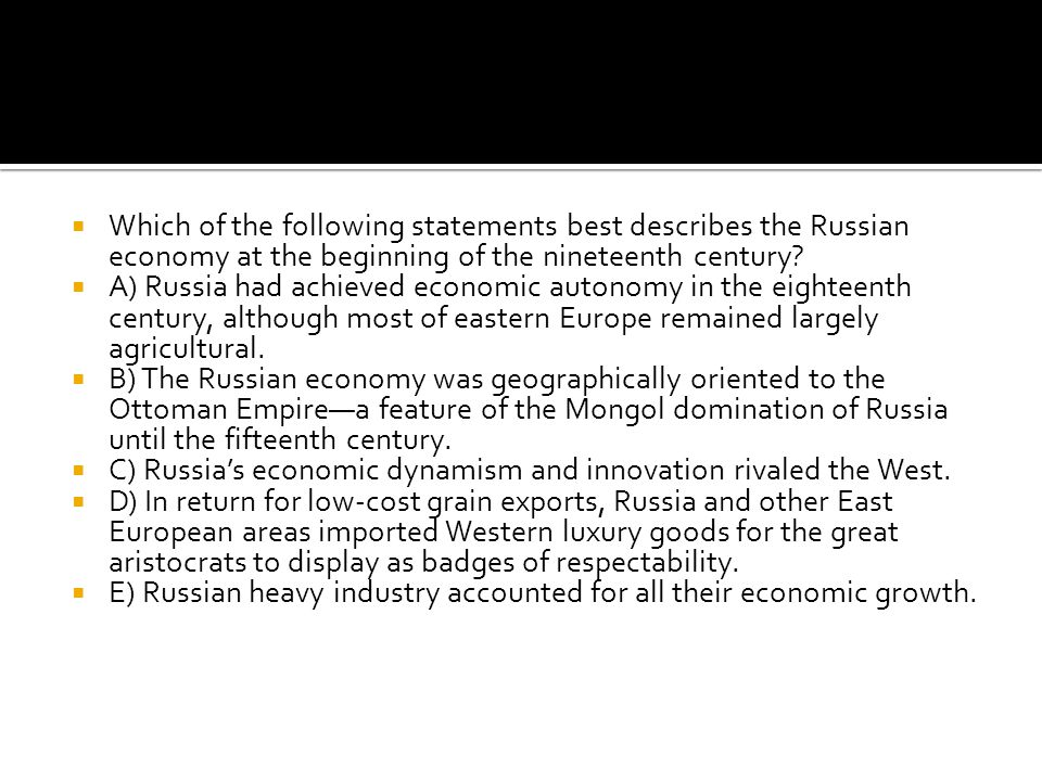  Which of the following statements best describes the Russian economy at the beginning of the nineteenth century?  A) Russia had achieved economic a
