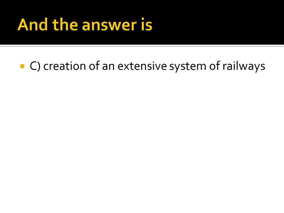  C) creation of an extensive system of railways