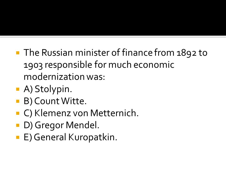  The Russian minister of finance from 1892 to 1903 responsible for much economic modernization was:  A) Stolypin.  B) Count Witte.  C) Klemenz von