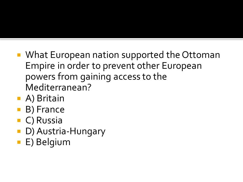  What European nation supported the Ottoman Empire in order to prevent other European powers from gaining access to the Mediterranean?  A) Britain 