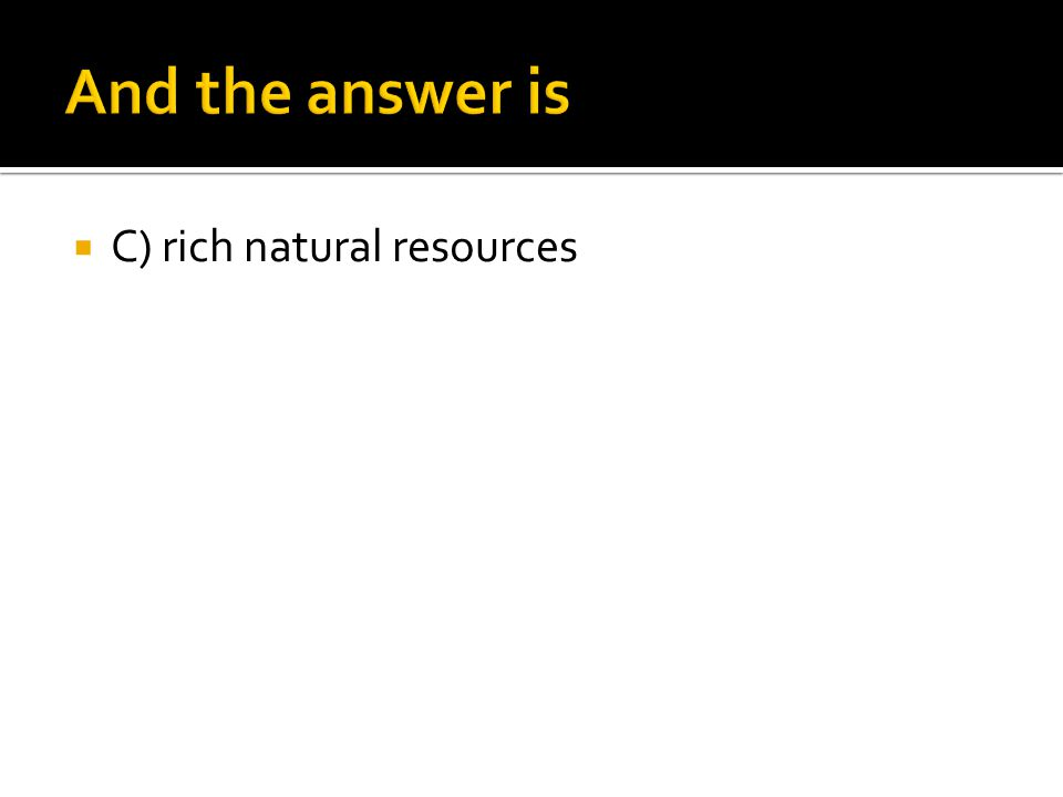  C) rich natural resources