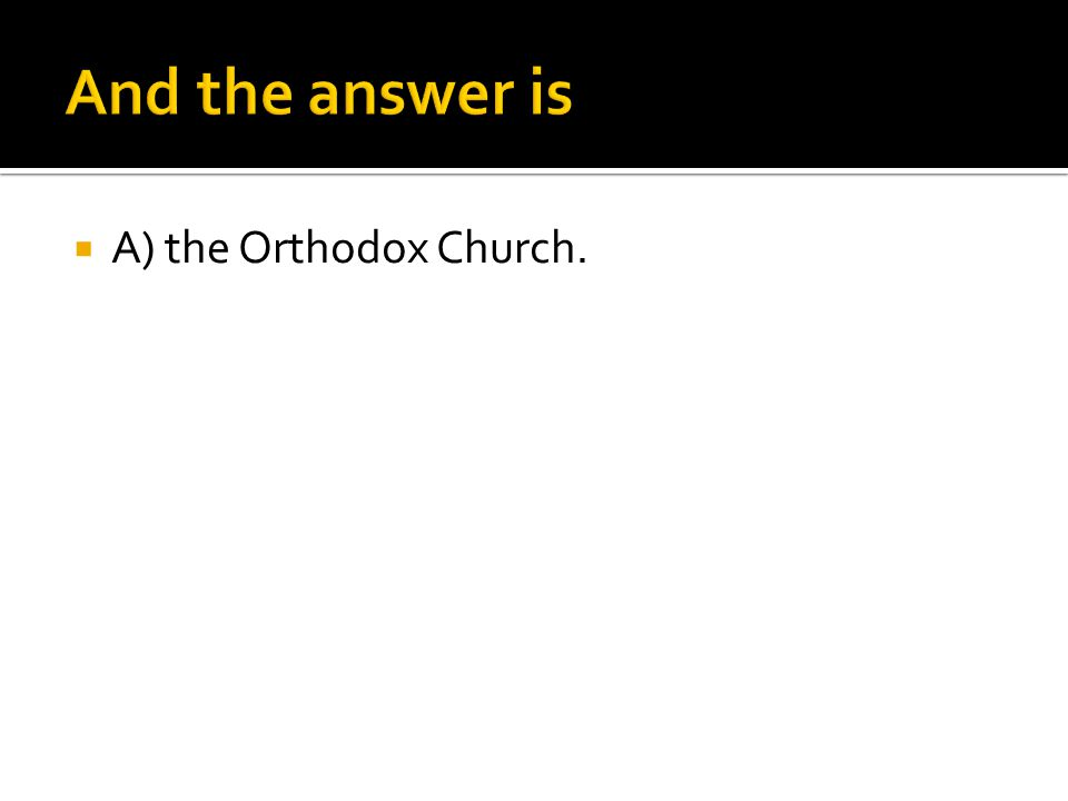 A) the Orthodox Church.