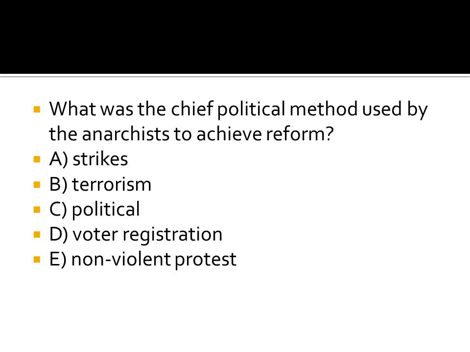  What was the chief political method used by the anarchists to achieve reform?  A) strikes  B) terrorism  C) political  D) voter registration  E