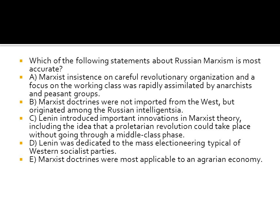  Which of the following statements about Russian Marxism is most accurate?  A) Marxist insistence on careful revolutionary organization and a focus