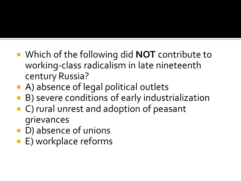  Which of the following did NOT contribute to working-class radicalism in late nineteenth century Russia?  A) absence of legal political outlets  B