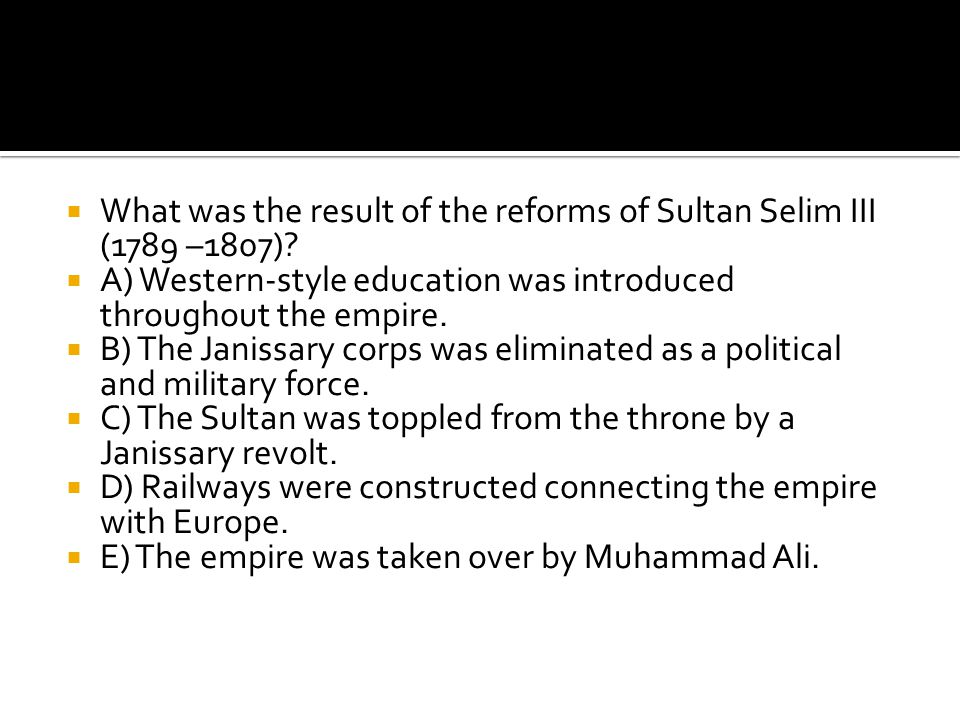  What was the result of the reforms of Sultan Selim III (1789 –1807)?  A) Western-style education was introduced throughout the empire.  B) The Jan